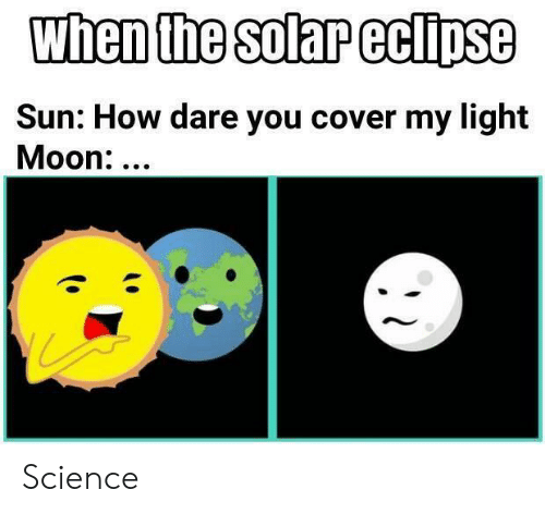 Eclipse, Moon, and Science: when the solar eclipse  Sun: How dare you cover my light  Moon:... Science