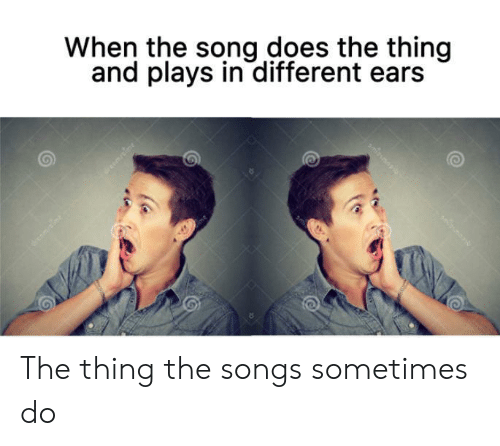 Songs, The Thing, and Song: When the song does the thing  and plays in different ears The thing the songs sometimes do