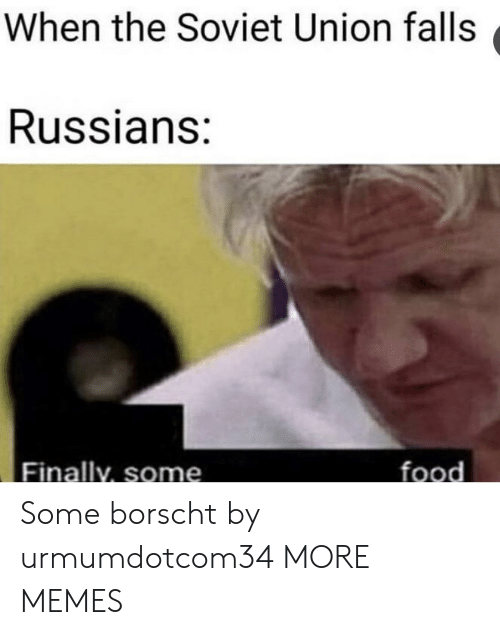 russians: When the Soviet Union falls  Russians:  Finally, some  food Some borscht by urmumdotcom34 MORE MEMES