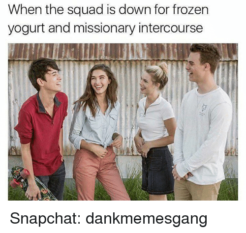 Frozen, Memes, and Snapchat: When the squad is down for frozen  yogurt and missionary intercourse Snapchat: dankmemesgang