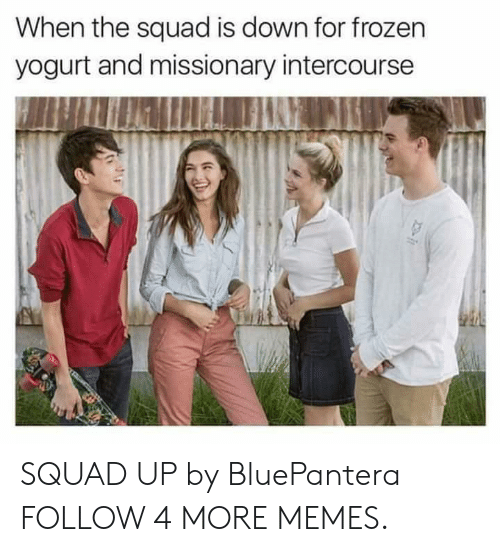 frozen yogurt: When the squad is down for frozen  yogurt and missionary intercourse SQUAD UP by BluePantera FOLLOW 4 MORE MEMES.