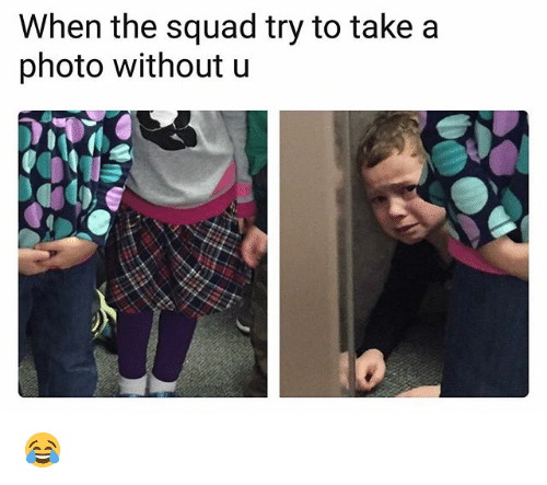 Squade: When the squad try to take a  photo without u 😂