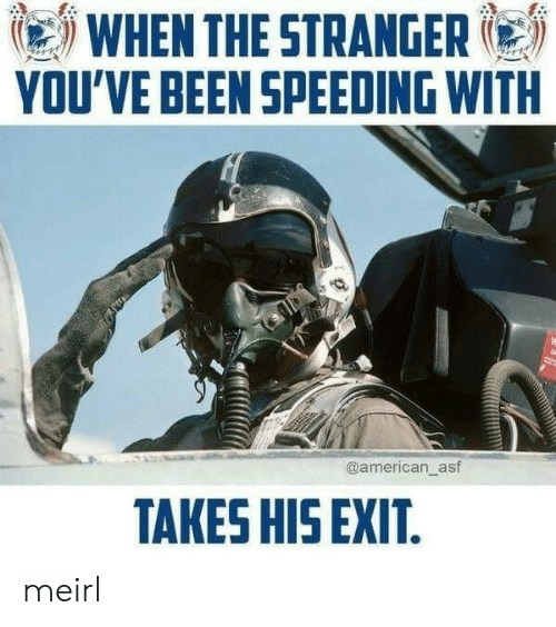 Speeding: WHEN THE STRANGER  YOU'VE BEEN SPEEDING WITH  @american_asf  TAKES HIS EXIT. meirl