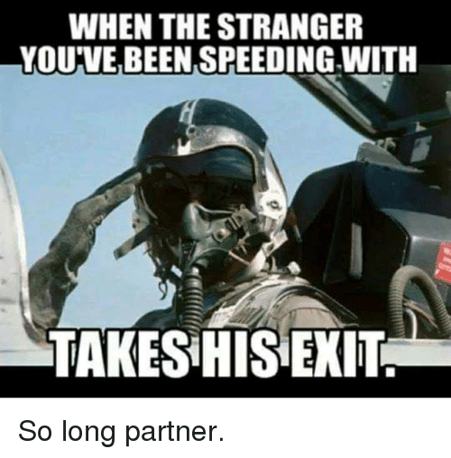 the stranger: WHEN THE STRANGER  YOU'VE BEEN SPEEDING WITH  TAKES HIS EXIT So long partner.