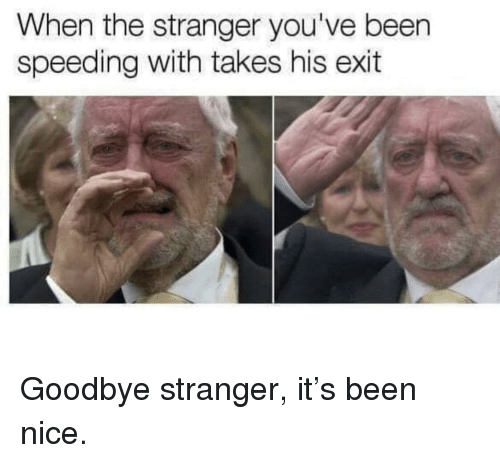 the stranger: When the stranger you've been  speeding with takes his exit Goodbye stranger, it's been nice.