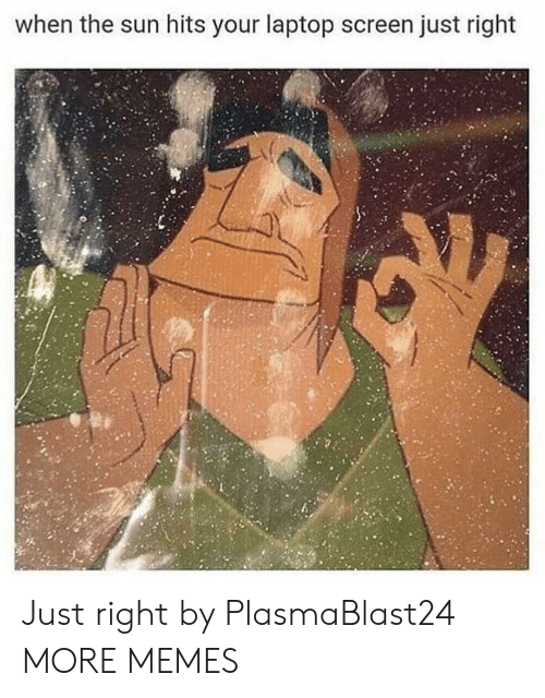 Just Right: when the sun hits your laptop screen just right Just right by PlasmaBlast24 MORE MEMES
