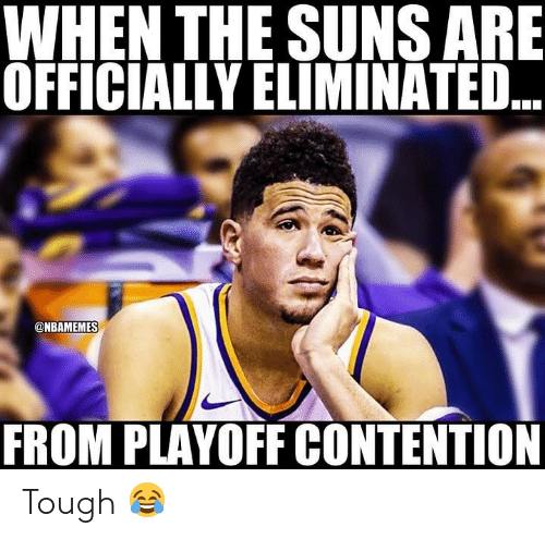 contention: WHEN THE SUNS ARE  OFFICIALLY ELIMINATED  @NBAMEMES  FROM PLAYOFF CONTENTION Tough 😂