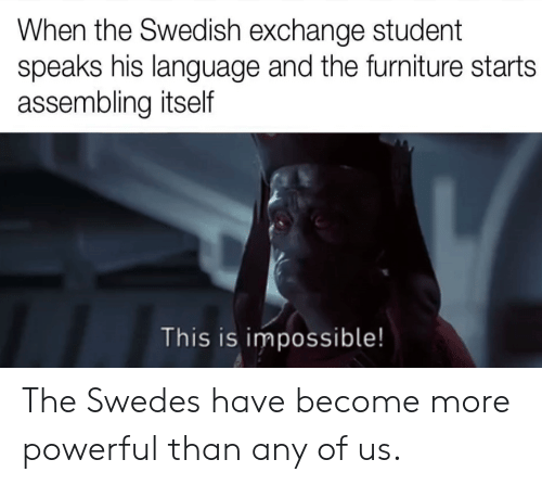 Powerful: When the Swedish exchange student  speaks his language and the furniture starts  assembling itself  This is impossible! The Swedes have become more powerful than any of us.