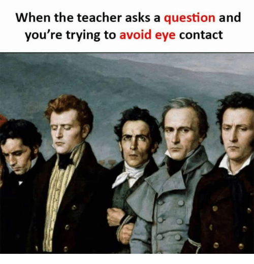 Teacher, Asks, and Eye: When the teacher asks a question and  you're trying to avoid eye contact
