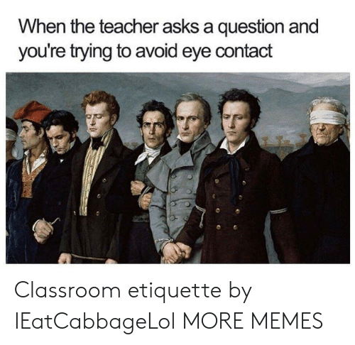 Avoiding Eye Contact: When the teacher asks a question and  you're trying to avoid eye contact Classroom etiquette by IEatCabbageLol MORE MEMES