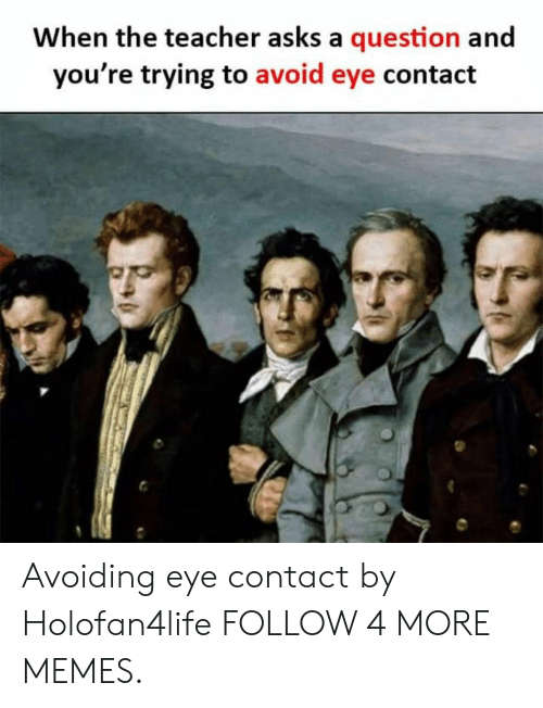 Avoiding Eye Contact: When the teacher asks a question and  you're trying to avoid eye contact Avoiding eye contact by Holofan4life FOLLOW 4 MORE MEMES.