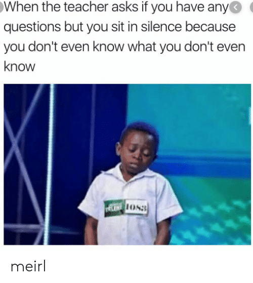 lent: When the teacher asks if you have any  questions but you sit in silence because  you don't even know what you don't even  know  LENT OS meirl