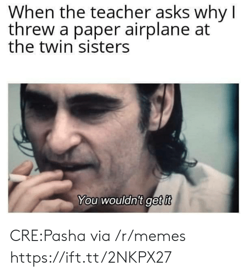 Threw: When the teacher asks why I  threw a paper airplane at  the twin sisters  You wouldnit get it CRE:Pasha via /r/memes https://ift.tt/2NKPX27