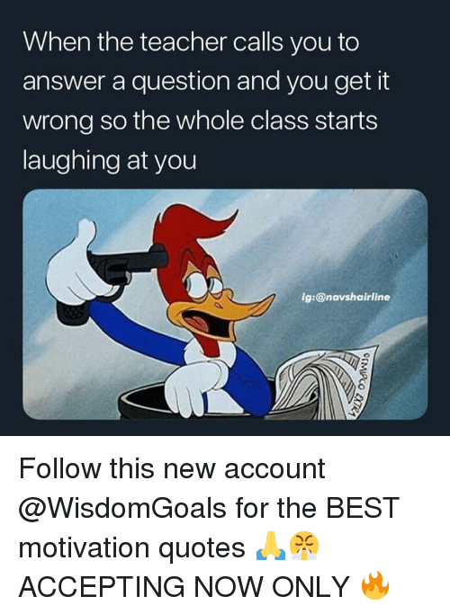 Memes, Teacher, and Best: When the teacher calls you to  answer a question and you get it  wrong so the whole class starts  laughing at you  g:@navshairline Follow this new account @WisdomGoals for the BEST motivation quotes 🙏😤 ACCEPTING NOW ONLY 🔥