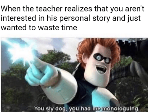 Teacher, Time, and Sly: When the teacher realizes that you aren't  interested in his personal story and just  wanted to waste time  60  You sly dog, you had me monologuing