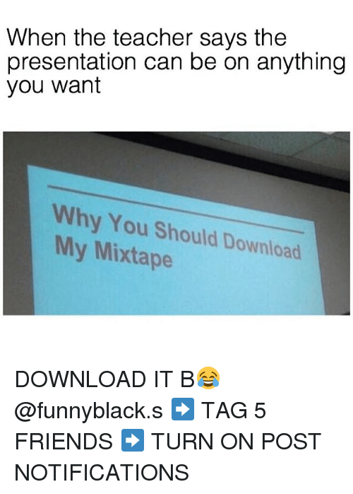 My Mixtap: When the teacher says the  presentation can be on anything  you want  Why You Should Download  My Mixtape DOWNLOAD IT B😂 @funnyblack.s ➡️ TAG 5 FRIENDS ➡️ TURN ON POST NOTIFICATIONS