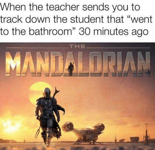 "Teacher, Student, and Down: When the teacher sends you to  track down the student that ""went  to the bathroom"" 30 minutes ago  THE  MANDALORIAN"