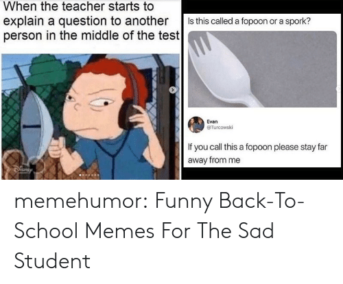 Back to School: When the teacher starts to  explain a question to another  person in the middle of the test  Is this called a fopoon or a spork?  Evan  @Turcowski  If you call this a fopoon please stay far  away from me memehumor:  Funny Back-To-School Memes For The Sad Student