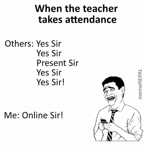 Sir Yes Sir: When the teacher  takes attendance  Others: Yes Sir  Yes Sir  Present Sir  Yes Sir  Yes Sir!  Me: Online Sir!