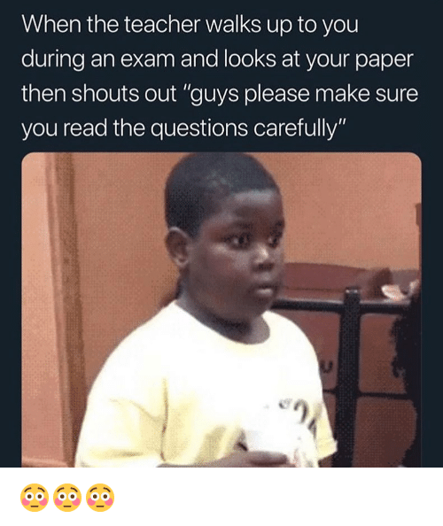 """Funny, Teacher, and Girl Memes: When the teacher walks up to you  during an exam and looks at your paper  then shouts out """"guys please make sure  you read the questions carefully"""" 😳😳😳"""