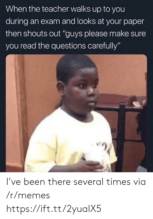 """Memes, Teacher, and Been: When the teacher walks up to you  during an exam and looks at your paper  then shouts out """"guys please make sure  you read the questions carefully"""" I've been there several times via /r/memes https://ift.tt/2yuaIX5"""