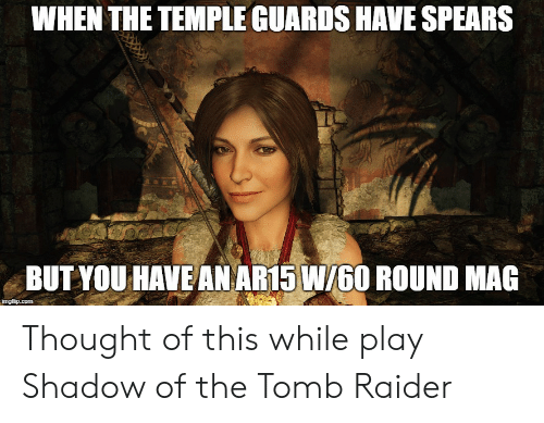 Thought, Ar15, and Tomb Raider: WHEN THE TEMPLE GUARDS HAVE SPEARS  BUT YOU HAVE AN AR15 W/60 ROUND MAG Thought of this while play Shadow of the Tomb Raider