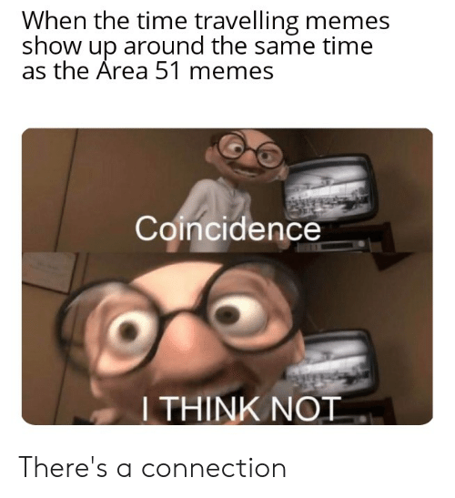 Memes, Reddit, and Time: When the time travelling memes  show up around the same time  as the Area 51 memes  Coincidence  I THINK NOT There's a connection