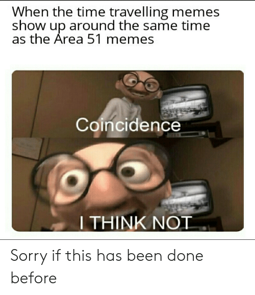 Memes, Sorry, and Time: When the time travelling memes  show up around the same time  as the Area 51 memes  Coincidence  I THINK NOT Sorry if this has been done before
