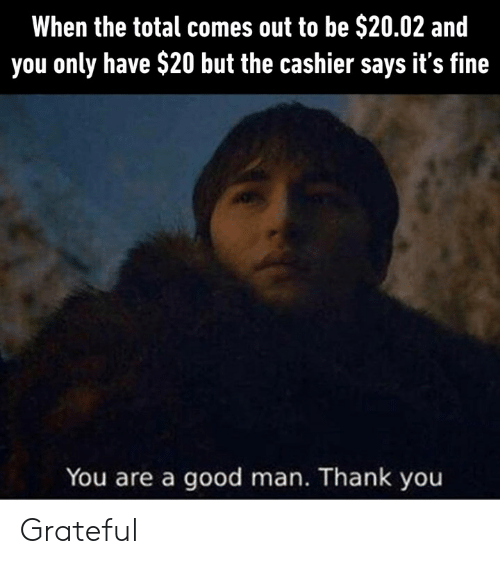 Dank, Thank You, and Good: When the total comes out to be $20.02 and  you only have $20 but the cashier says it's fine  You are a good man. Thank you Grateful
