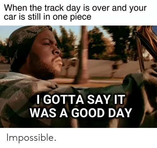 One Piece: When the track day is over and your  car is still in one piece  IGOTTA SAY IT  WAS A GOOD DAY Impossible.