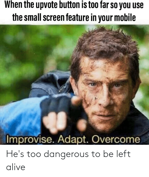 Alive, Mobile, and Dank Memes: When the upvote button is too far so you use  the small screen feature in your mobile  Improvise. Adapt. Overcome He's too dangerous to be left alive