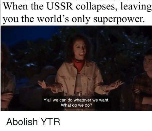 Ussr, Superpower, and Can: When the USSR collapses, leaving  you the world's only superpower.  Y'all we can do whatever we want.  What do we do? Abolish YTR
