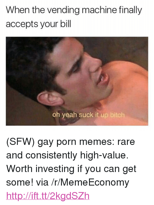 "Porn Memes: When the vending machine finally  accepts your bill  oh yeah suck it up bitch <p>(SFW) gay porn memes: rare and consistently high-value. Worth investing if you can get some! via /r/MemeEconomy <a href=""http://ift.tt/2kgdSZh"">http://ift.tt/2kgdSZh</a></p>"