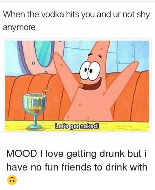 No Fun: When the vodka hits you and ur not shy  anymore  0  Lets get nakedl MOOD I love getting drunk but i have no fun friends to drink with 🙃