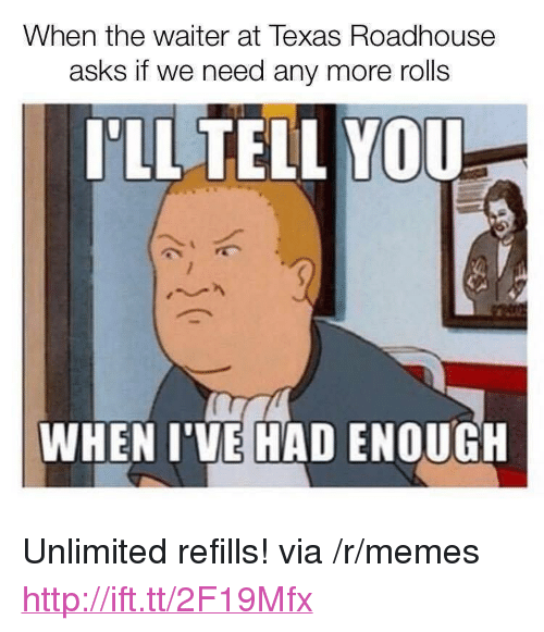 """roadhouse: When the waiter at Texas Roadhouse  asks if we need any more rolls  PLL TELL YOU  WHEN I'VE HAD ENOUGH <p>Unlimited refills! via /r/memes <a href=""""http://ift.tt/2F19Mfx"""">http://ift.tt/2F19Mfx</a></p>"""