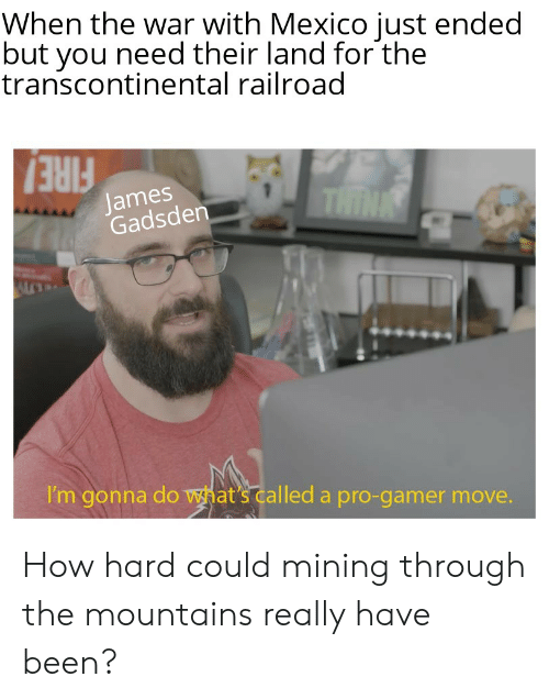 Transcontinental Railroad: When the war with Mexico just ended  but you need their land for the  transcontinental railroad  James  Gadsden  THINK  FIRE!  I'm gonna do what's called a pro-gamer move. How hard could mining through the mountains really have been?