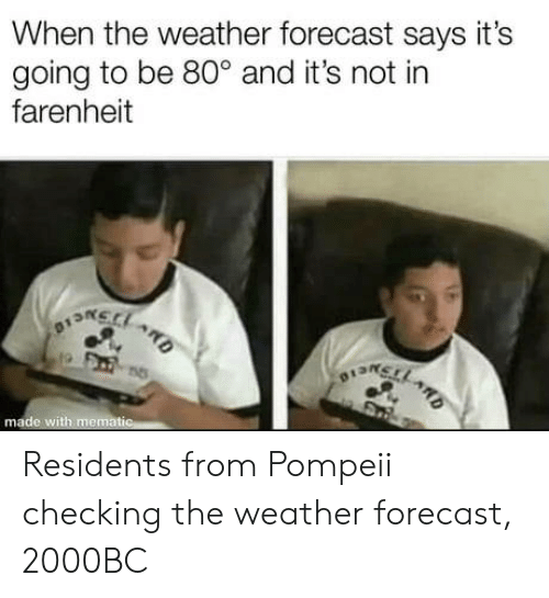 pompeii: When the weather forecast says it's  going to be 80° and it's not in  farenheit  na  o13n  made with memat Residents from Pompeii checking the weather forecast, 2000BC