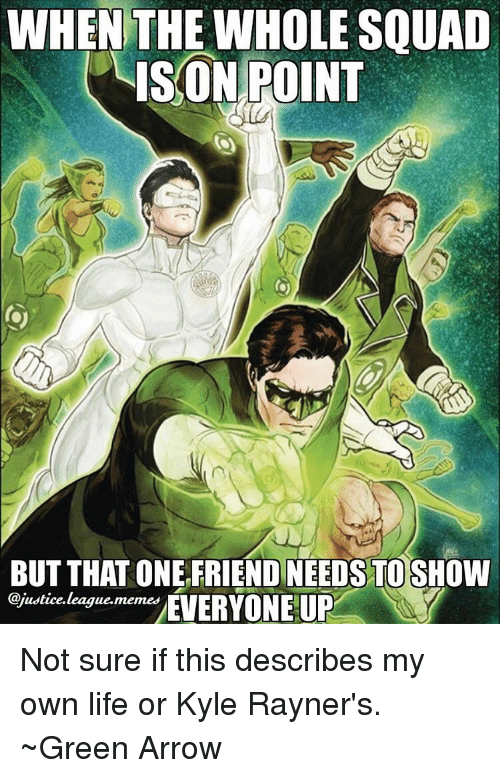 Justice League Meme: WHEN THE WHOLE SQUAD  ISON POINT  BUT THAT ONE FRIEND NEEDS TO SHOW  @justice. league.  memes  EVERYONE UP Not sure if this describes my own life or Kyle Rayner's. ~Green Arrow