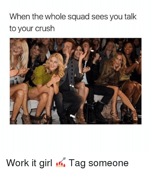 Squade: When the whole squad sees you talk  to your crush Work it girl 💅🏼 Tag someone
