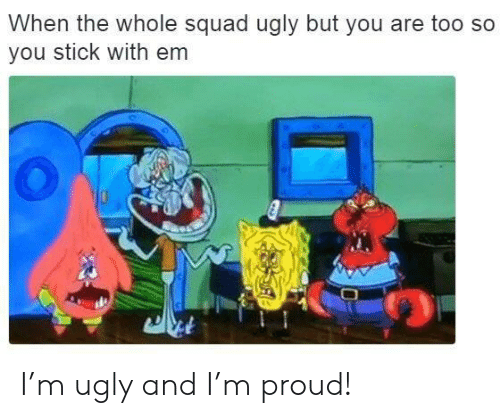 Squad, Ugly, and Proud: When the whole squad ugly but you are too so  you stick with em I'm ugly and I'm proud!