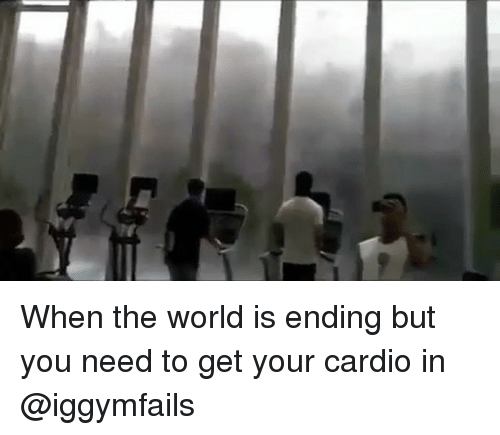 Memes, World, and 🤖: When the world is ending but you need to get your cardio in @iggymfails
