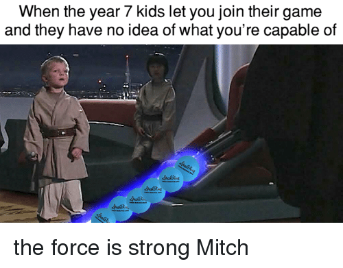 Memes, Game, and Kids: When the year 7 kids let you join their game  and they have no idea of what you're capable of the force is strong Mitch