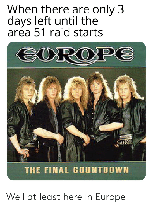 Countdown, Europe, and Dank Memes: When there are only 3  days left until the  area 51 raid starts  EUROPE  THE FINAL COUNTDOWN Well at least here in Europe