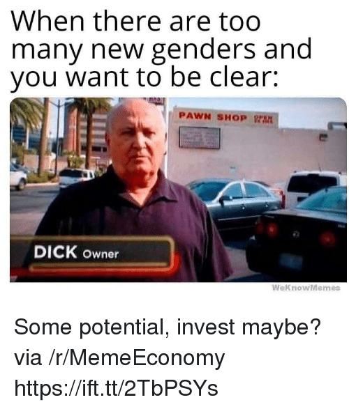 pawn: When there are too  many new genders and  you want to be clear:  PAWN SHOP  DICK owner  WeknowMemes Some potential, invest maybe? via /r/MemeEconomy https://ift.tt/2TbPSYs