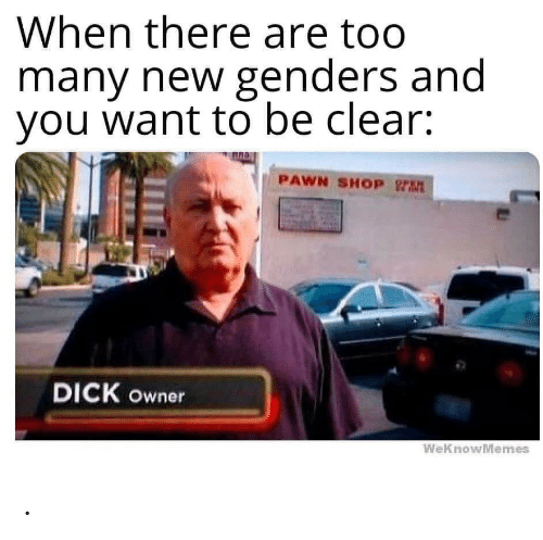 pawn: When there are too  many new genders and  you want to be clear:  PAWN SHOP rt  DICK owner  WeKnowMemes .
