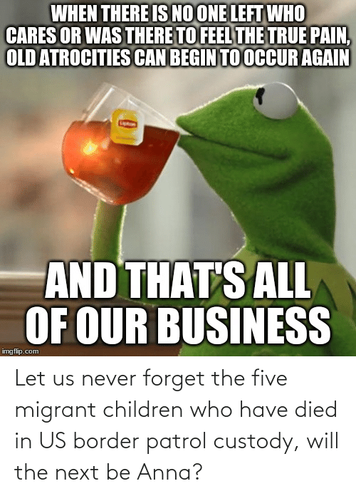 Migrant: WHEN THERE IS NO ONE LEFT WHO  CARES OR WAS THERE TO FEEL THE TRUE PAIN,  OLD ATROCITIES CAN BEGIN TO OCCUR AGAIN  AND THAT'S ALL  OF OUR BUSINESS  imgflip.com Let us never forget the five migrant children who have died in US border patrol custody, will the next be Anna?
