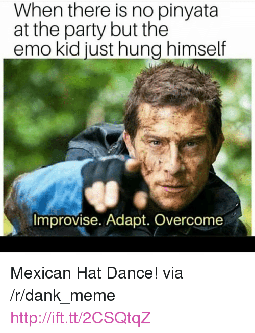 "Dank, Emo, and Meme: When there is no pinyata  at the party but the  emo kid just hung himself  Improvise. Adapt. Overcome <p>Mexican Hat Dance! via /r/dank_meme <a href=""http://ift.tt/2CSQtqZ"">http://ift.tt/2CSQtqZ</a></p>"