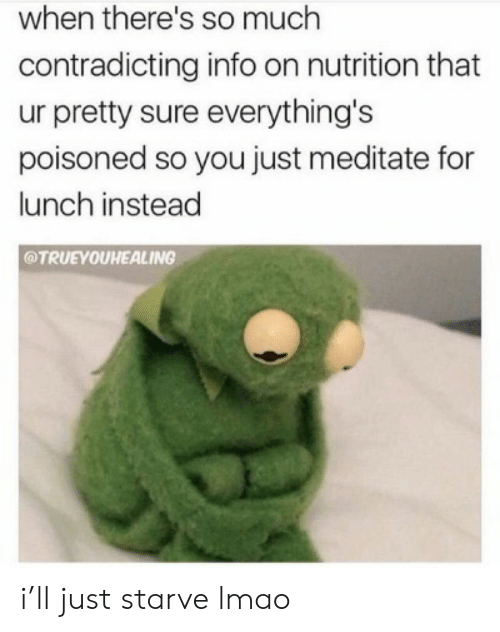 meditate: when there's so much  contradicting info on nutrition that  ur pretty sure everything's  poisoned so you just meditate for  lunch instead  @TRUEYOUHEALING i'll just starve lmao