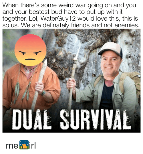 dual survival: When there's some weird war going on and you  and your bestest bud have to put up with it  together. Lol, WaterGuy12 would love this, this is  so us. We are definately friends and not enemies.  DUAL SURVIVAL me⛺irl