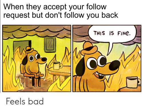 Is Fine: When they accept your follow  request but don't follow you back  THIS IS FINe Feels bad